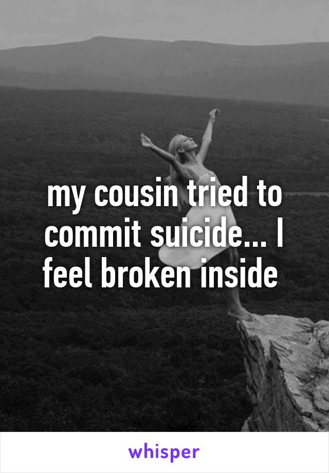 my cousin tried to commit suicide... I feel broken inside