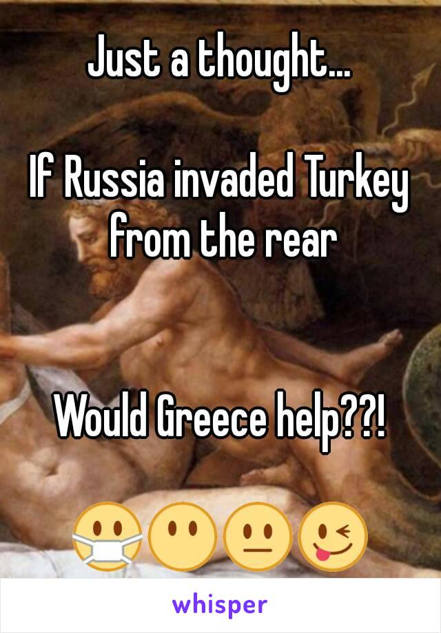 Just a thought...  If Russia invaded Turkey from the rear   Would Greece help??!  😷😶😐😜