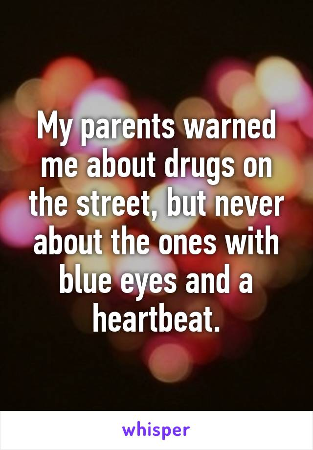 My parents warned me about drugs on the street, but never about the ones with blue eyes and a heartbeat.