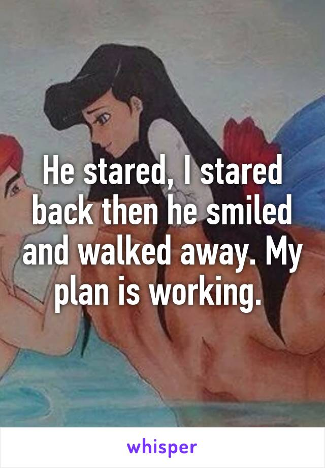 He stared, I stared back then he smiled and walked away. My plan is working.