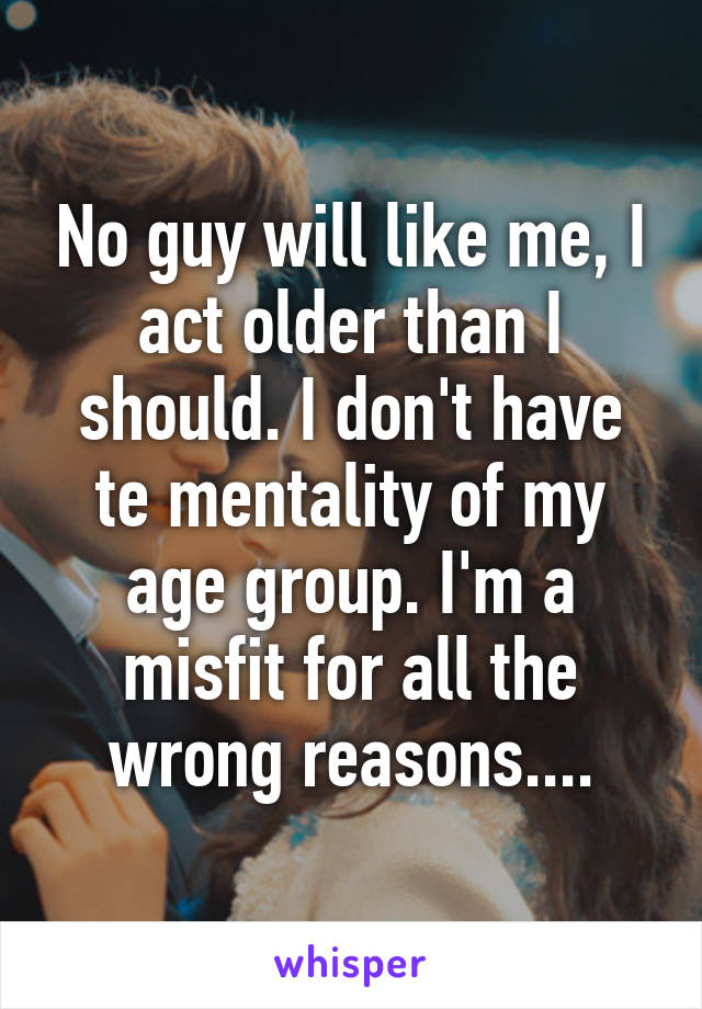No guy will like me, I act older than I should. I don't have te mentality of my age group. I'm a misfit for all the wrong reasons....