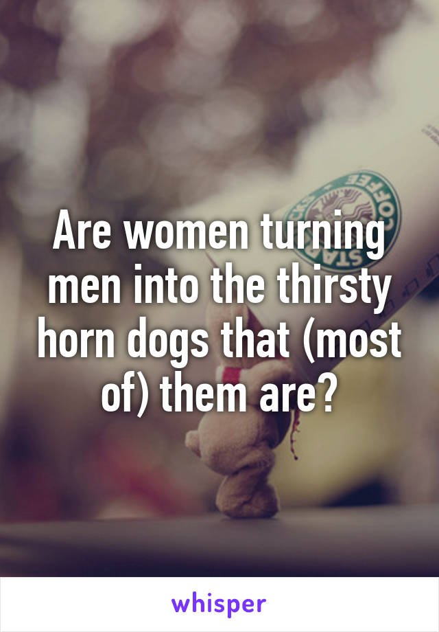 Are women turning men into the thirsty horn dogs that (most of) them are?