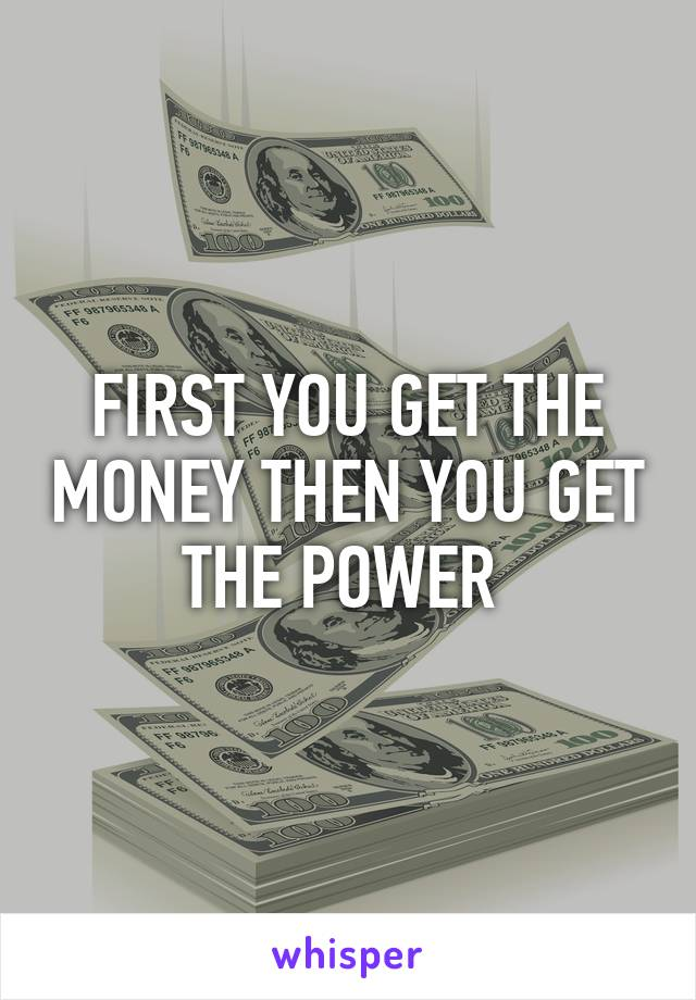 FIRST YOU GET THE MONEY THEN YOU GET THE POWER