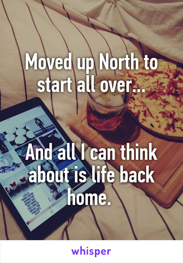 Moved up North to start all over...   And all I can think about is life back home.