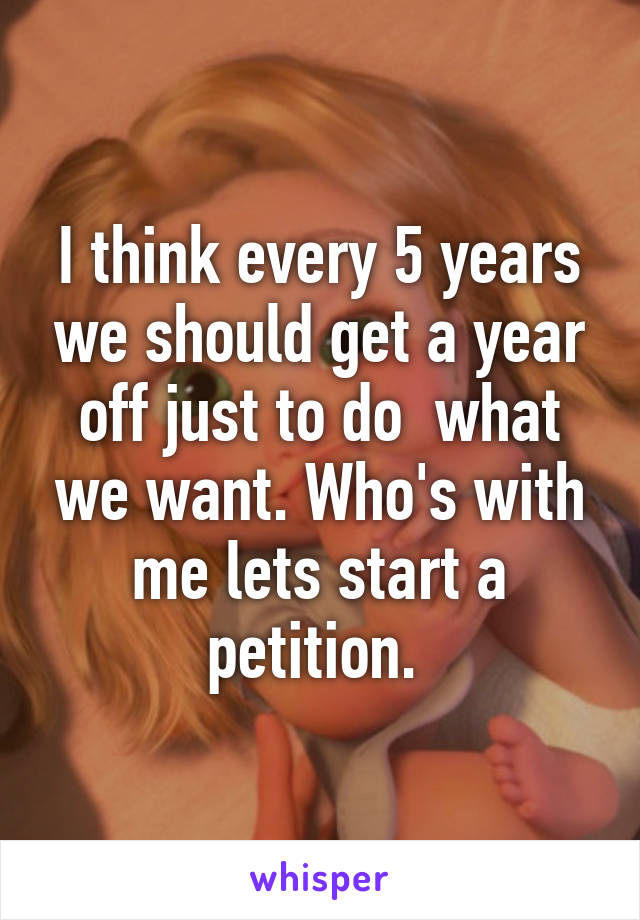 I think every 5 years we should get a year off just to do  what we want. Who's with me lets start a petition.