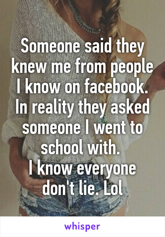 Someone said they knew me from people I know on facebook. In reality they asked someone I went to school with.  I know everyone don't lie. Lol