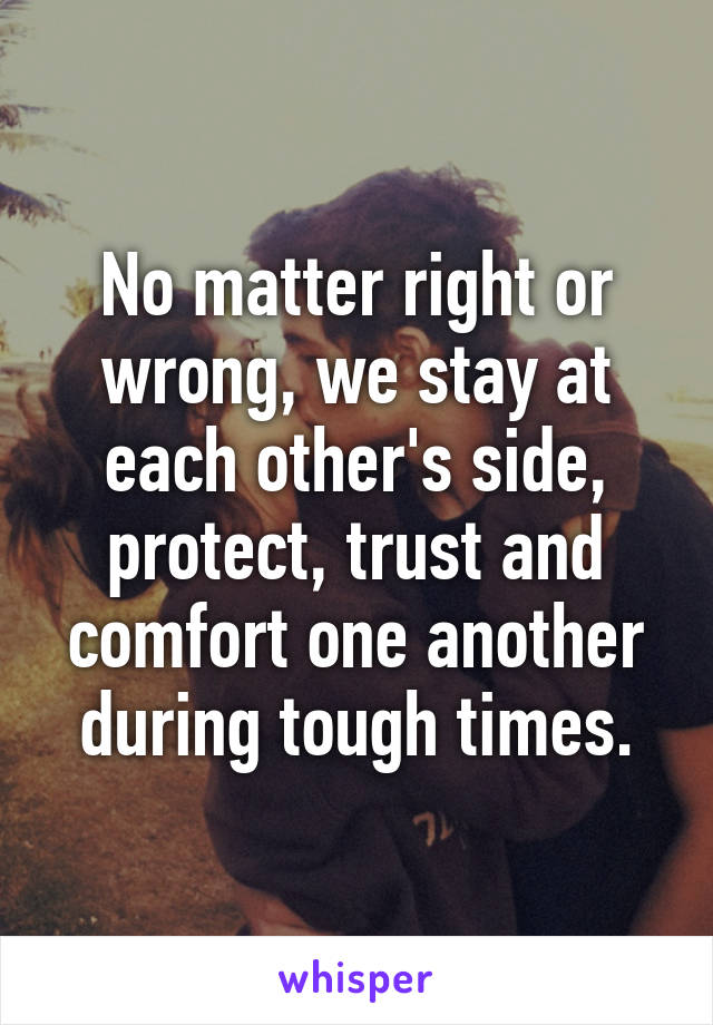 No matter right or wrong, we stay at each other's side, protect, trust and comfort one another during tough times.