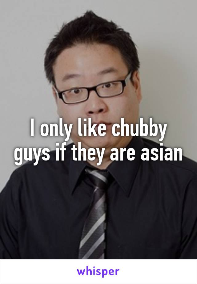 I only like chubby guys if they are asian