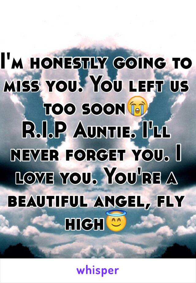 I'm honestly going to miss you. You left us too soon😭 R.I.P Auntie. I'll never forget you. I love you. You're a beautiful angel, fly high😇