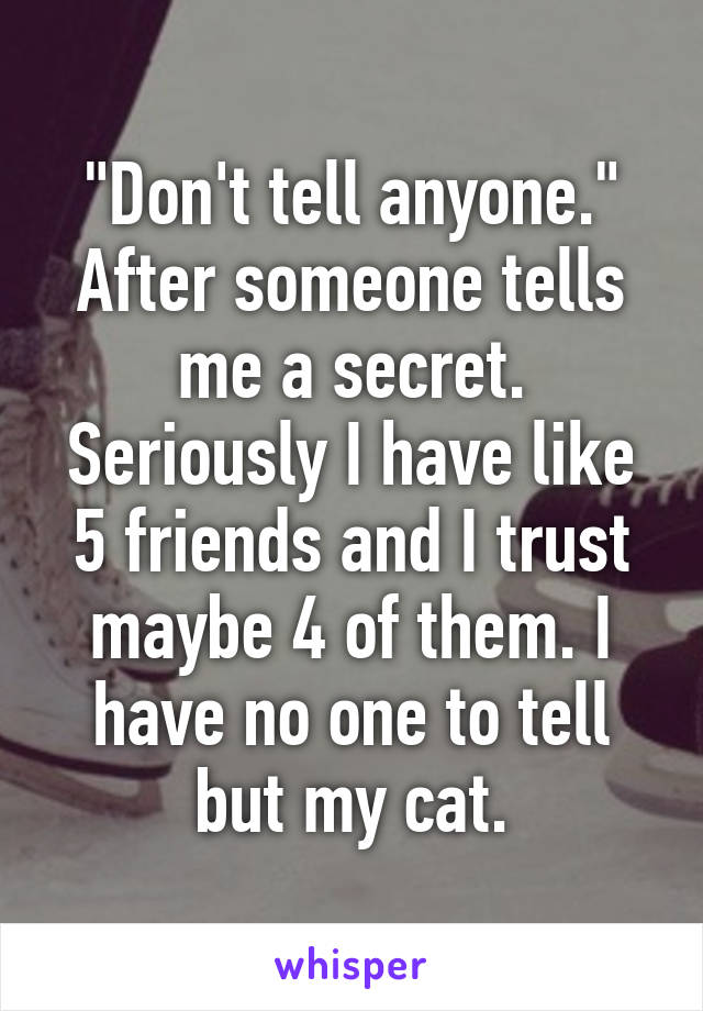 """""""Don't tell anyone."""" After someone tells me a secret. Seriously I have like 5 friends and I trust maybe 4 of them. I have no one to tell but my cat."""
