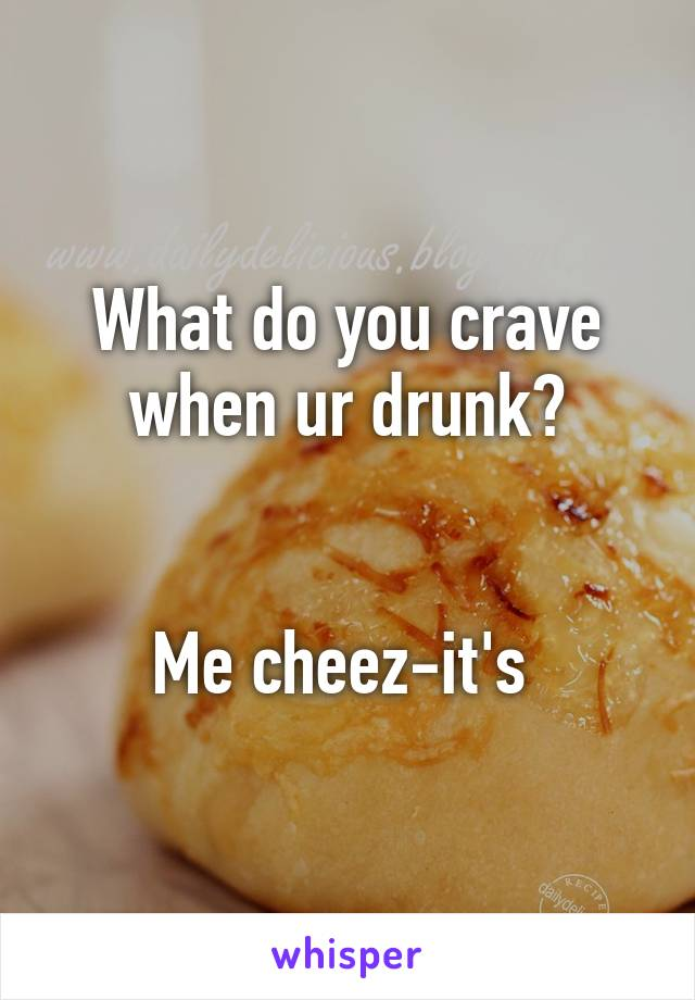 What do you crave when ur drunk?   Me cheez-it's