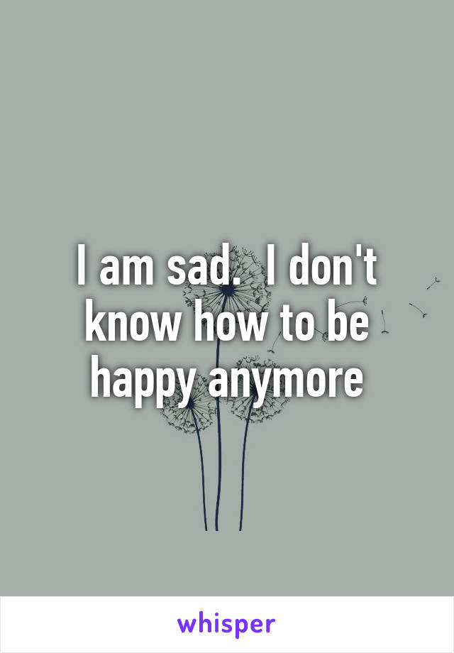 I am sad.  I don't know how to be happy anymore