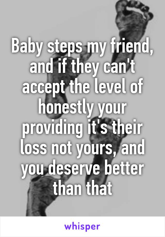 Baby steps my friend, and if they can't accept the level of honestly your providing it's their loss not yours, and you deserve better than that