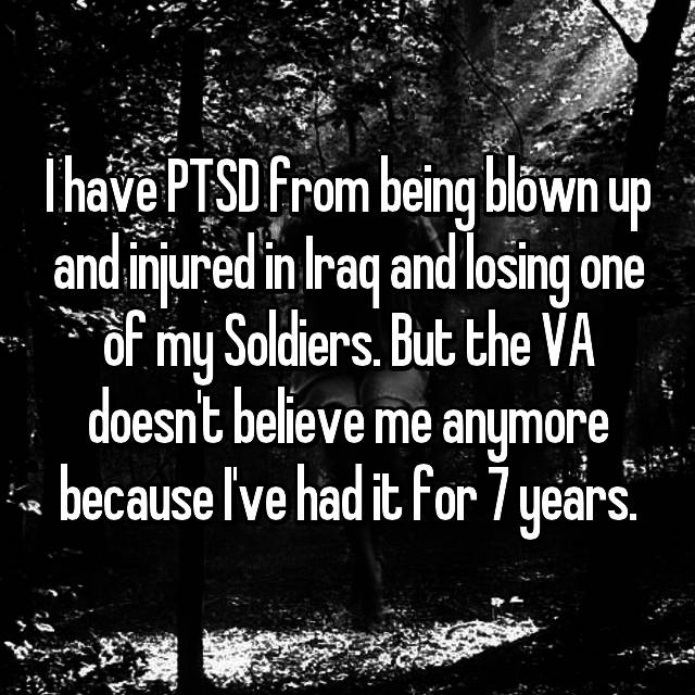 I have PTSD from being blown up and injured in Iraq and losing one of my Soldiers. But the VA doesn't believe me anymore because I've had it for 7 years.