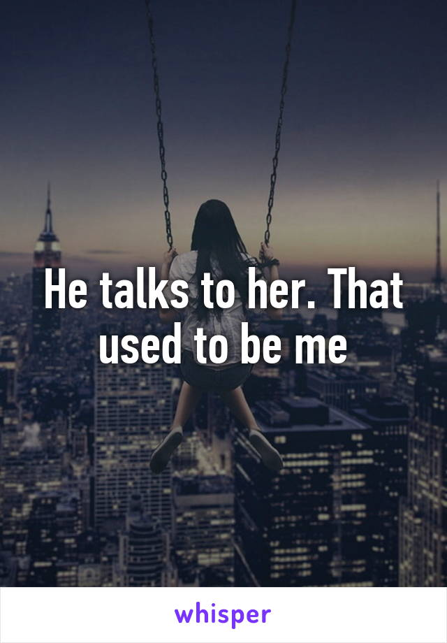 He talks to her. That used to be me