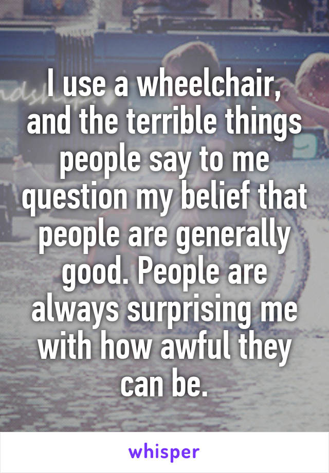 I use a wheelchair, and the terrible things people say to me question my belief that people are generally good. People are always surprising me with how awful they can be.