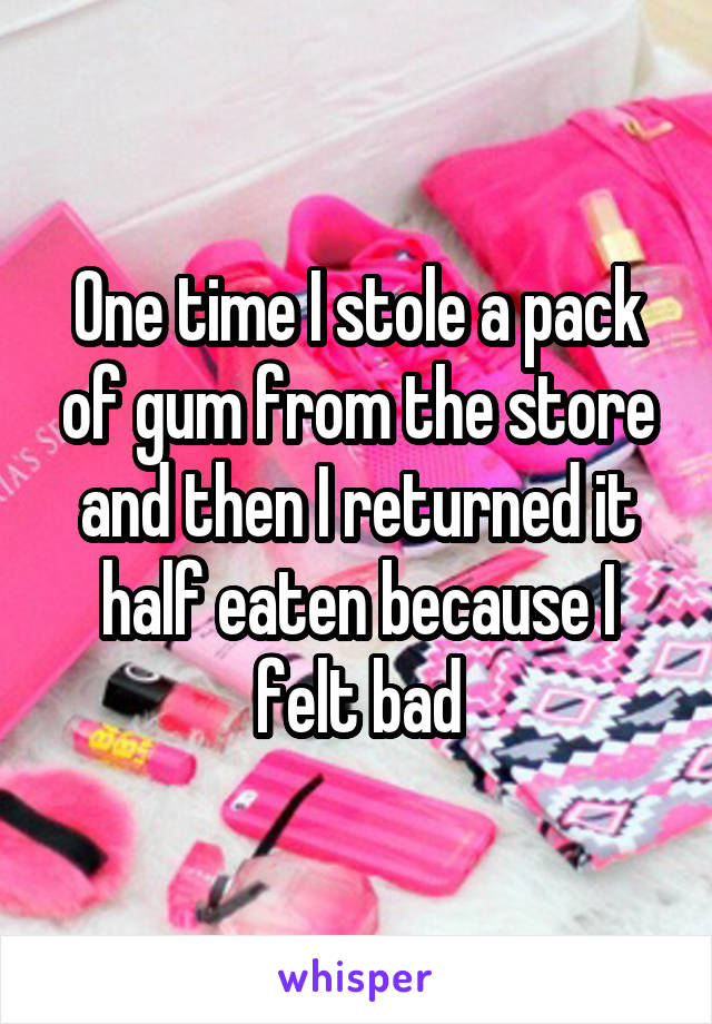 One time I stole a pack of gum from the store and then I returned it half eaten because I felt bad
