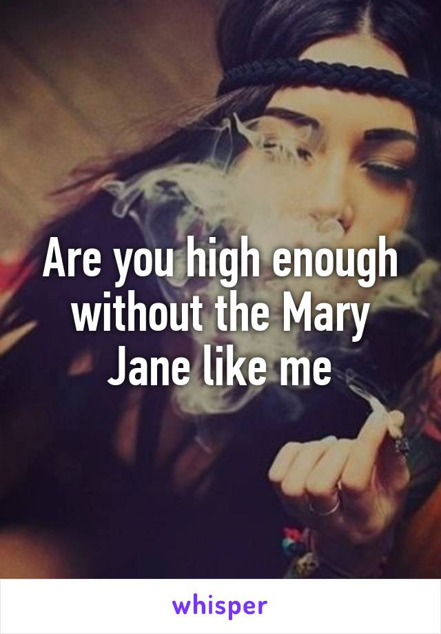Are you high enough without the Mary Jane like me
