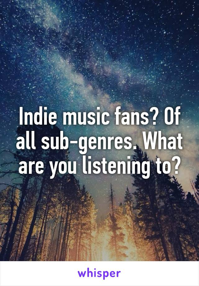 Indie music fans? Of all sub-genres. What are you listening to?