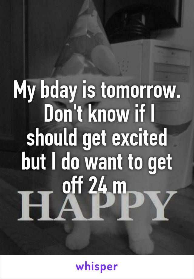 My bday is tomorrow.  Don't know if I should get excited but I do want to get off 24 m