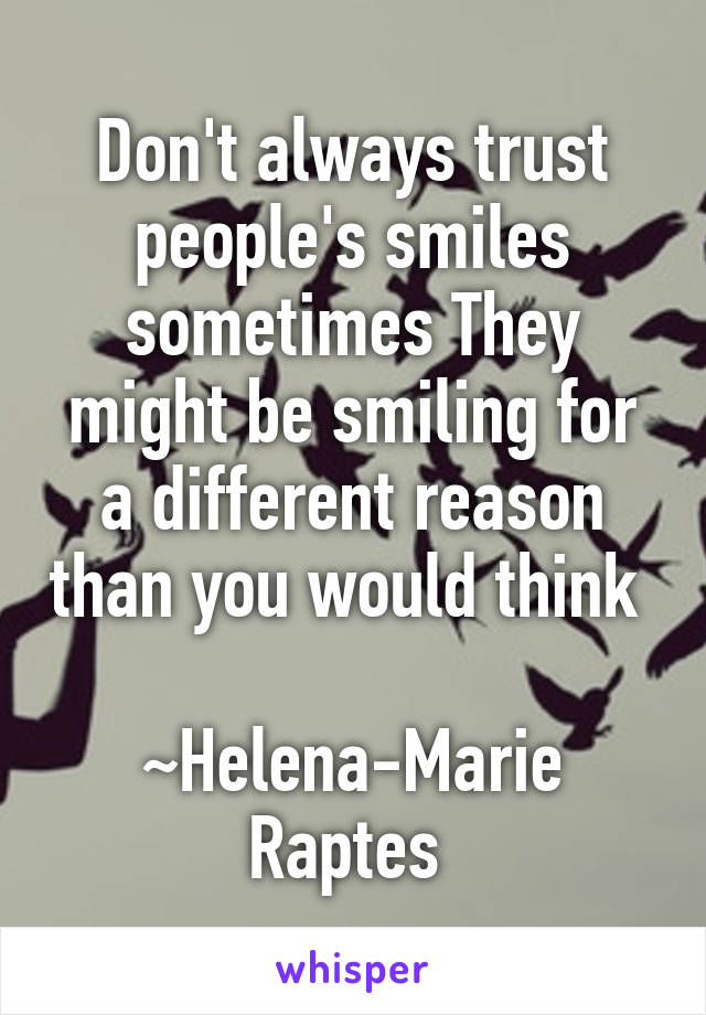 Don't always trust people's smiles sometimes They might be smiling for a different reason than you would think   ~Helena-Marie Raptes