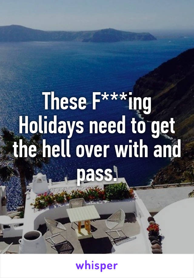 These F***ing Holidays need to get the hell over with and pass.