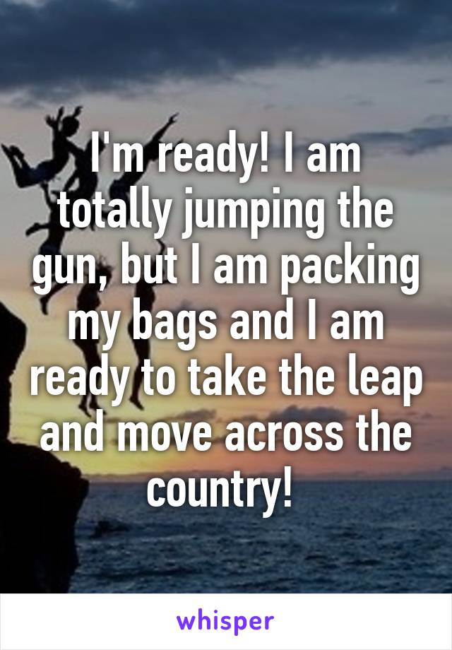 I'm ready! I am totally jumping the gun, but I am packing my bags and I am ready to take the leap and move across the country!