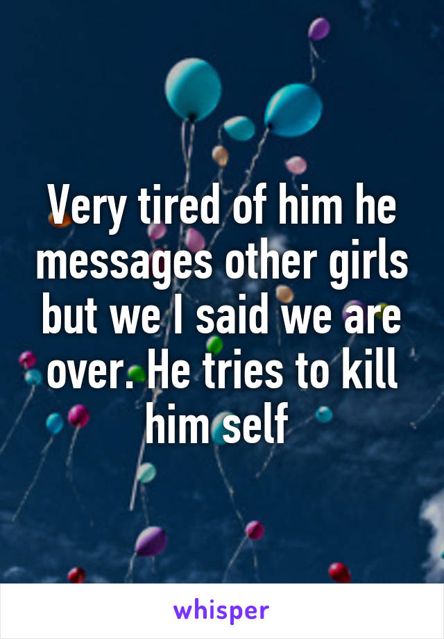 Very tired of him he messages other girls but we I said we are over. He tries to kill him self