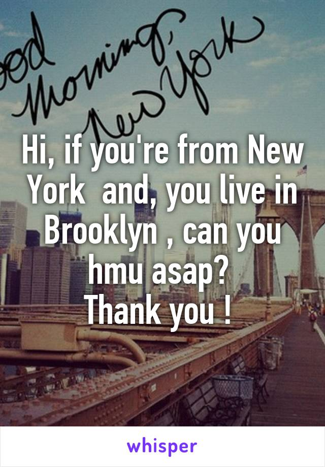 Hi, if you're from New York  and, you live in Brooklyn , can you hmu asap?  Thank you !