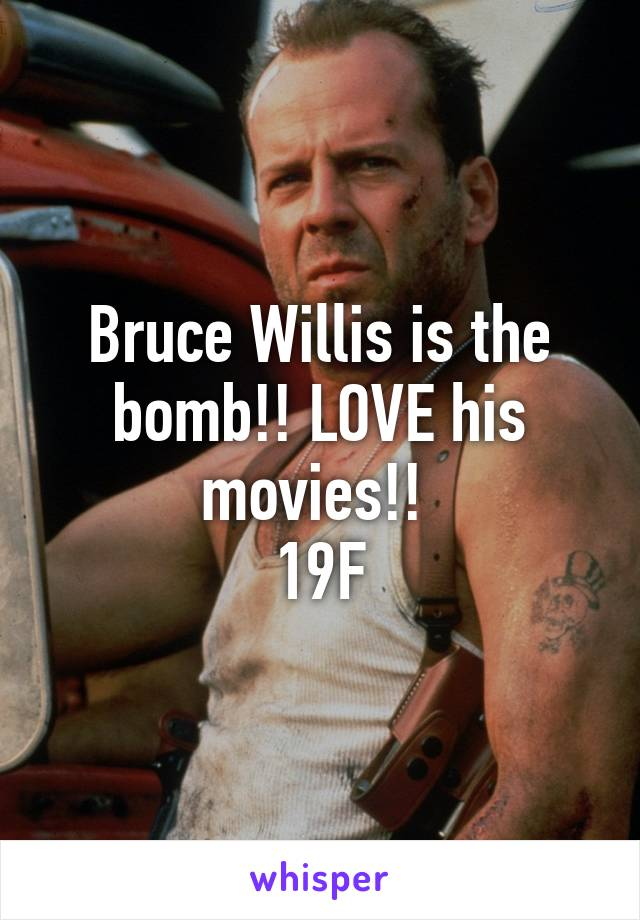 Bruce Willis is the bomb!! LOVE his movies!!  19F