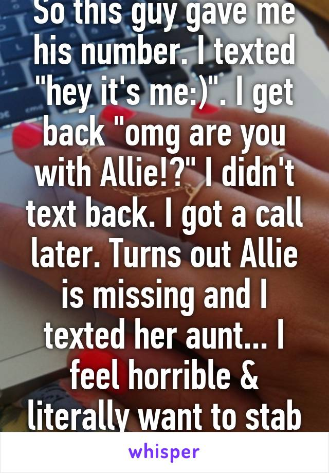 """So this guy gave me his number. I texted """"hey it's me:)"""". I get back """"omg are you with Allie!?"""" I didn't text back. I got a call later. Turns out Allie is missing and I texted her aunt... I feel horrible & literally want to stab the guy."""