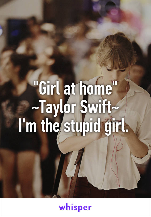 """Girl at home"" ~Taylor Swift~ I'm the stupid girl."