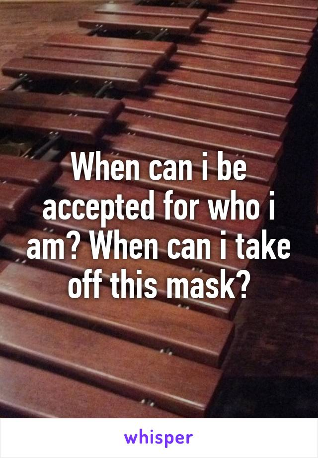 When can i be accepted for who i am? When can i take off this mask?