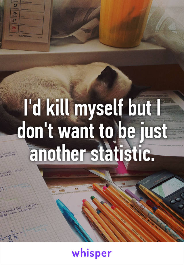 I'd kill myself but I don't want to be just another statistic.
