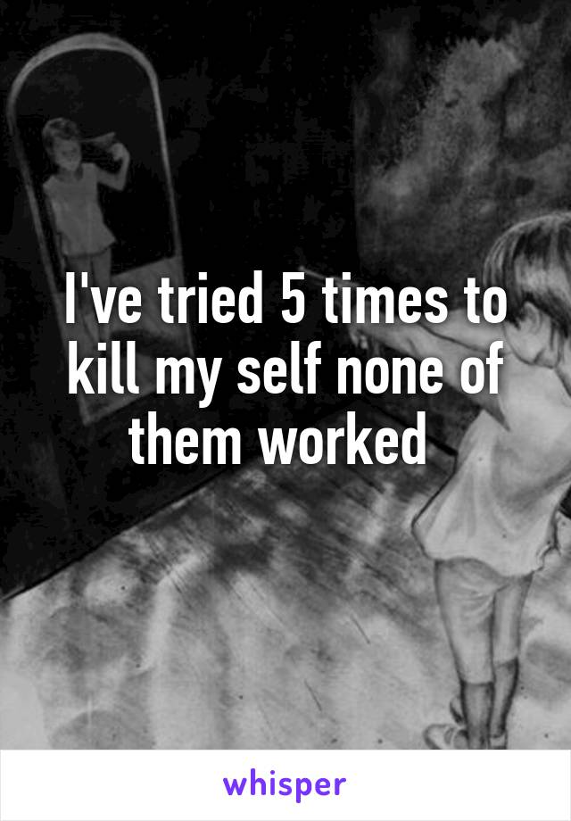 I've tried 5 times to kill my self none of them worked