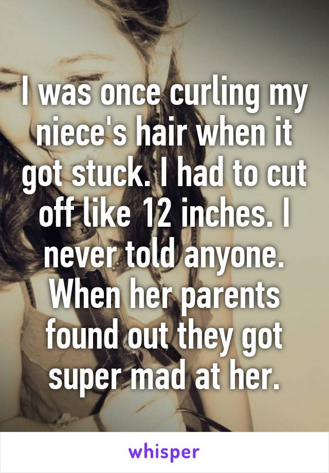 I was once curling my niece's hair when it got stuck. I had to cut off like 12 inches. I never told anyone. When her parents found out they got super mad at her.