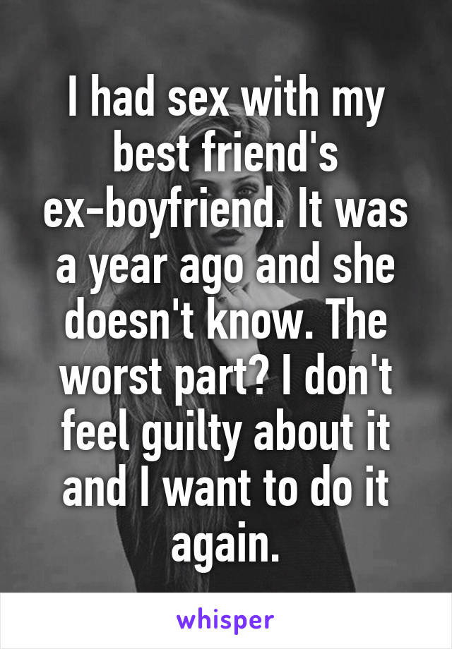 I had sex with my best friend's ex-boyfriend. It was a year ago and she doesn't know. The worst part? I don't feel guilty about it and I want to do it again.