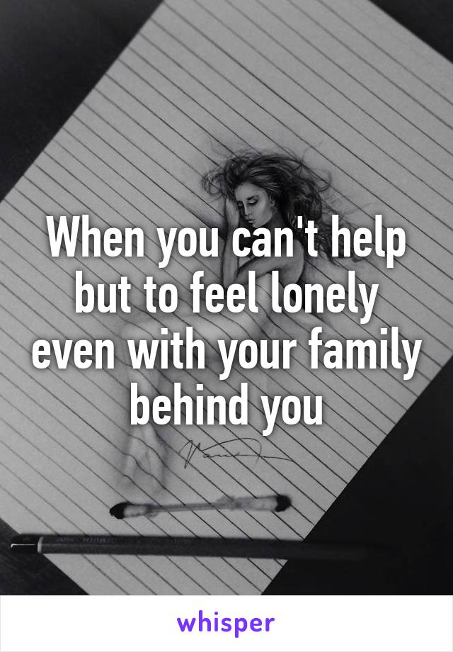 When you can't help but to feel lonely even with your family behind you