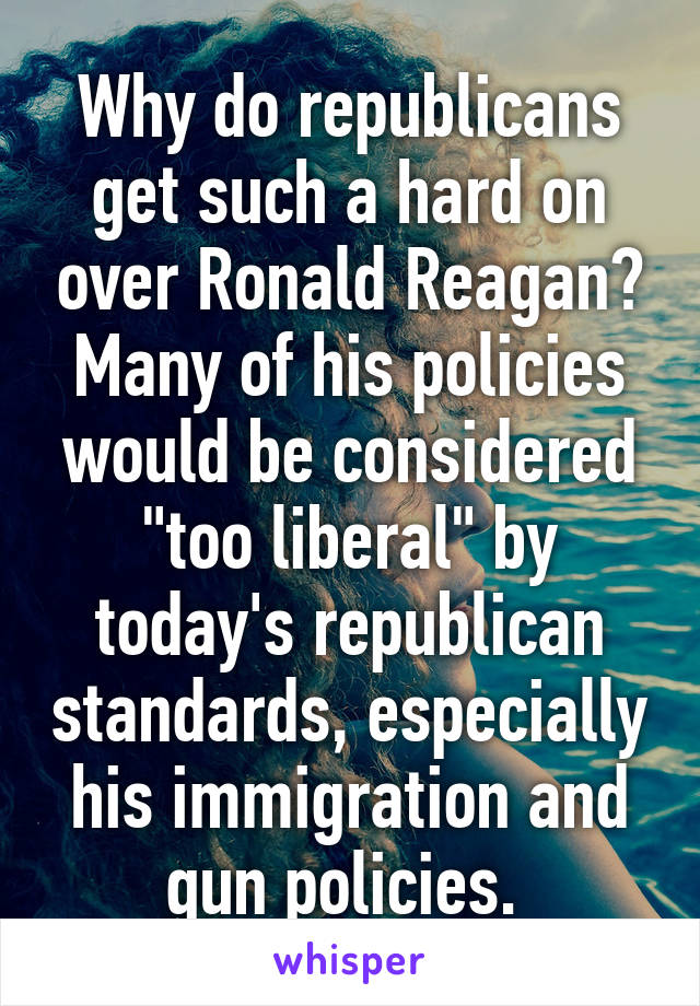 """Why do republicans get such a hard on over Ronald Reagan? Many of his policies would be considered """"too liberal"""" by today's republican standards, especially his immigration and gun policies."""