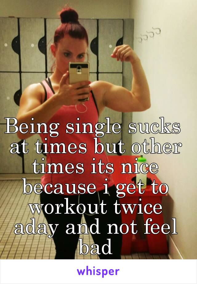 Being single sucks at times but other times its nice because i get to workout twice aday and not feel bad