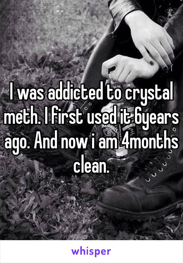 I was addicted to crystal meth. I first used it 6years ago. And now i am 4months clean.