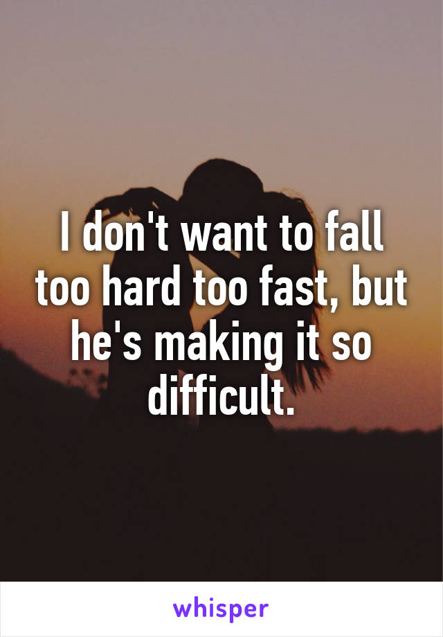 I don't want to fall too hard too fast, but he's making it so difficult.