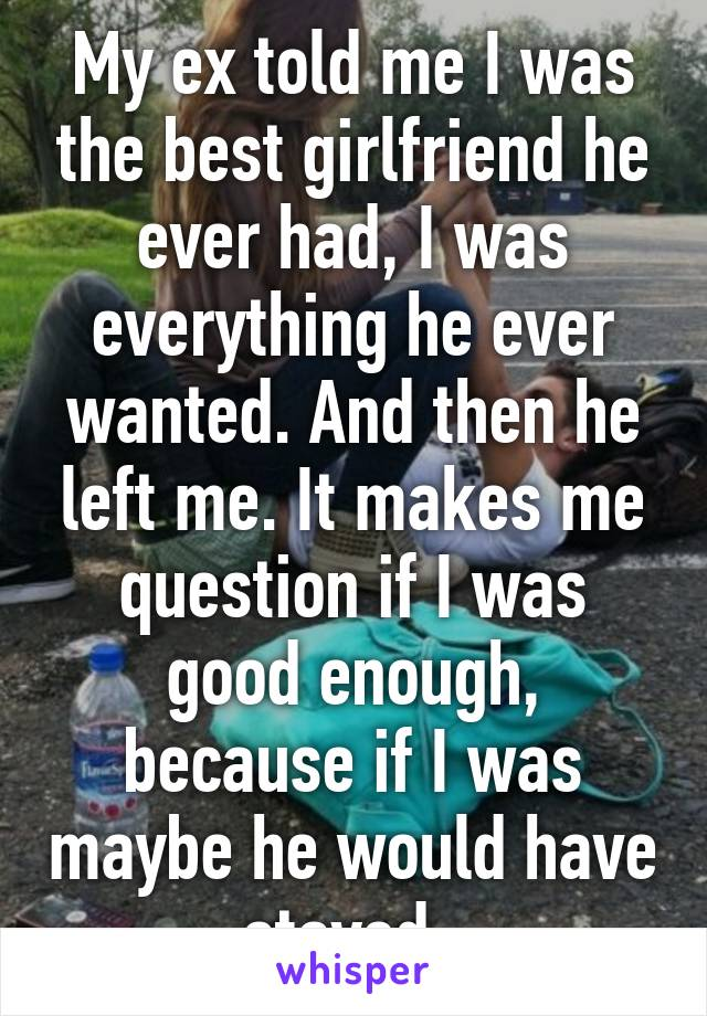 My ex told me I was the best girlfriend he ever had, I was everything he ever wanted. And then he left me. It makes me question if I was good enough, because if I was maybe he would have stayed..