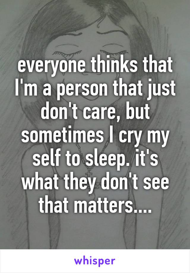 everyone thinks that I'm a person that just don't care, but sometimes I cry my self to sleep. it's what they don't see that matters....