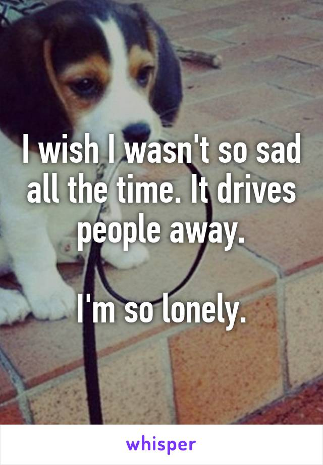 I wish I wasn't so sad all the time. It drives people away.  I'm so lonely.