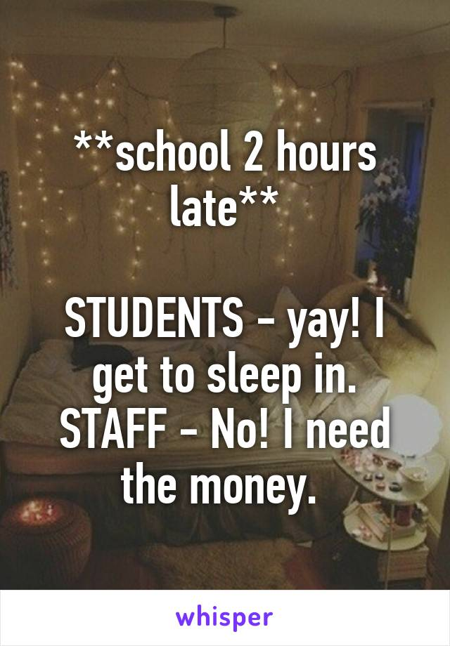 **school 2 hours late**  STUDENTS - yay! I get to sleep in. STAFF - No! I need the money.