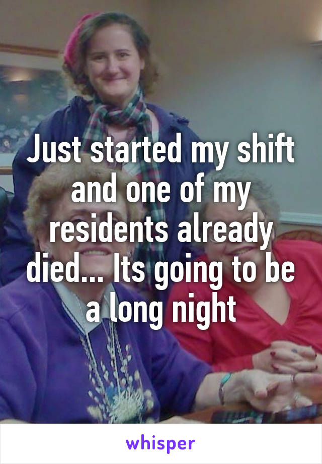 Just started my shift and one of my residents already died... Its going to be a long night