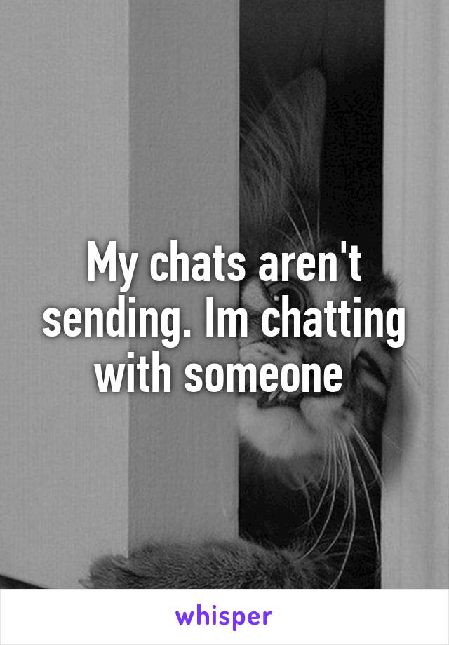 My chats aren't sending. Im chatting with someone