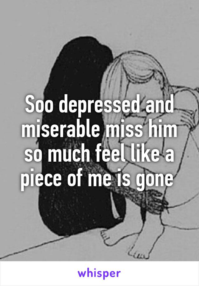 Soo depressed and miserable miss him so much feel like a piece of me is gone