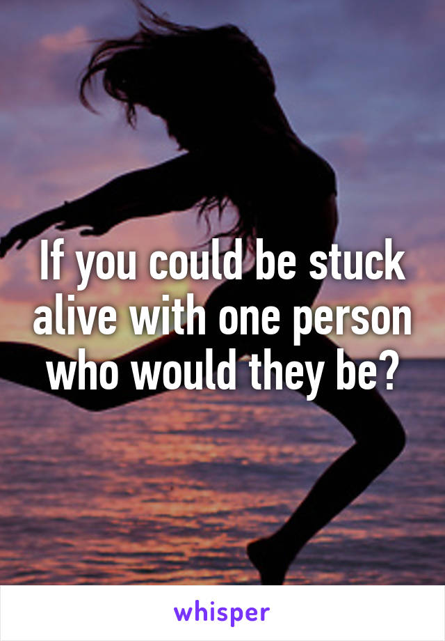 If you could be stuck alive with one person who would they be?